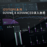 iZotope系列 d2.Ozone 8 Advanced深入剖析 [1]